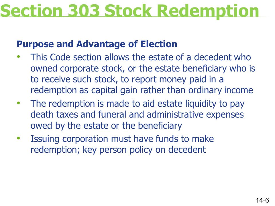 Section 303 Stock Redemption Purpose and Advantage of Election This Code section allows the estate of a decedent who owned corporate stock, or the estate beneficiary who is to receive such stock, to report money paid in a redemption as capital gain rather than ordinary income The redemption is made to aid estate liquidity to pay death taxes and funeral and administrative expenses owed by the estate or the beneficiary Issuing corporation must have funds to make redemption; key person policy on decedent 14-6