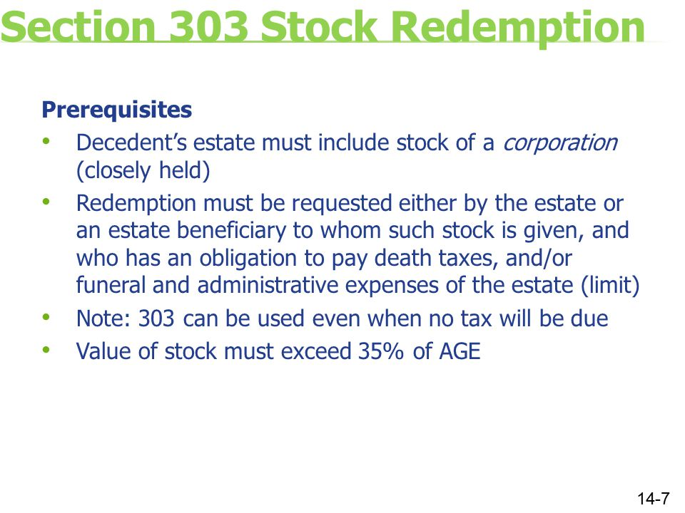 Section 303 Stock Redemption Prerequisites Decedent's estate must include stock of a corporation (closely held) Redemption must be requested either by the estate or an estate beneficiary to whom such stock is given, and who has an obligation to pay death taxes, and/or funeral and administrative expenses of the estate (limit) Note: 303 can be used even when no tax will be due Value of stock must exceed 35% of AGE 14-7