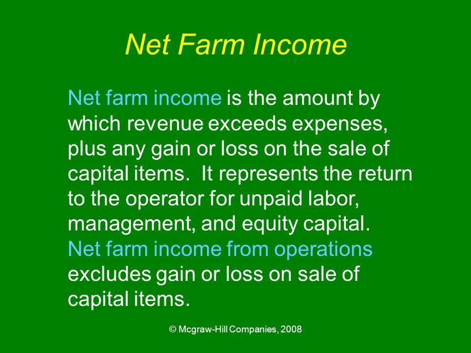 © Mcgraw-Hill Companies, 2008 Net Farm Income Net farm income is the amount by which revenue exceeds expenses, plus any gain or loss on the sale of capital items.
