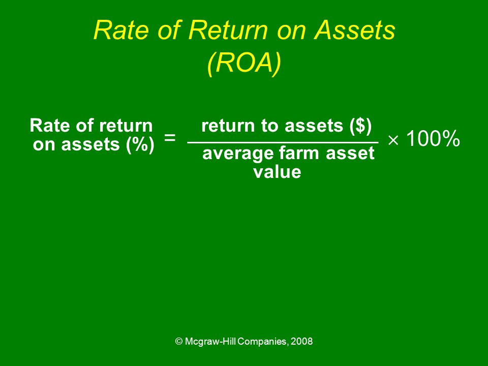 © Mcgraw-Hill Companies, 2008 Rate of Return on Assets (ROA) Rate of return return to assets ($) average farm asset =  100% on assets (%) value