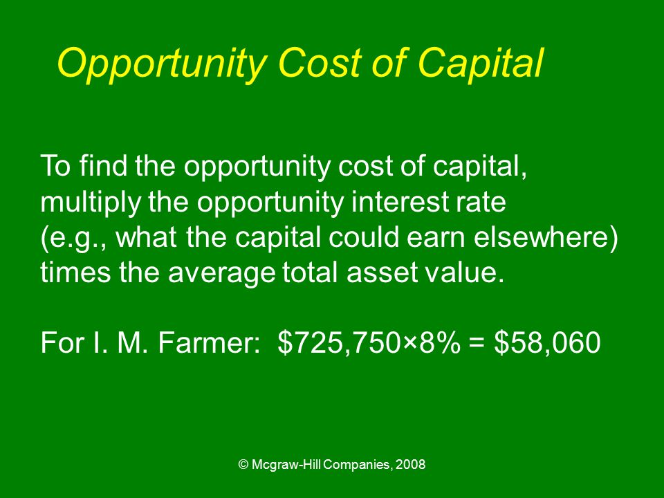 © Mcgraw-Hill Companies, 2008 Opportunity Cost of Capital To find the opportunity cost of capital, multiply the opportunity interest rate (e.g., what the capital could earn elsewhere) times the average total asset value.