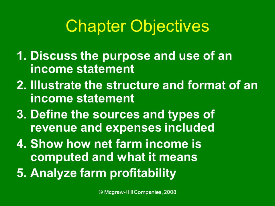 © Mcgraw-Hill Companies, 2008 Chapter Objectives 1.Discuss the purpose and use of an income statement 2.Illustrate the structure and format of an income statement 3.Define the sources and types of revenue and expenses included 4.Show how net farm income is computed and what it means 5.Analyze farm profitability