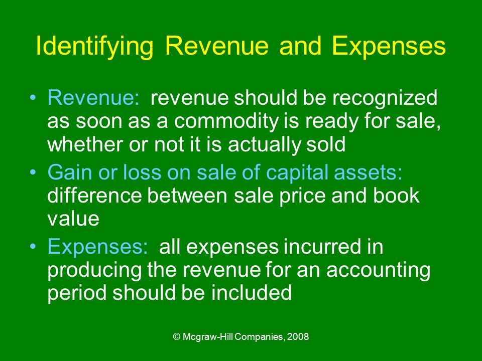 © Mcgraw-Hill Companies, 2008 Identifying Revenue and Expenses Revenue: revenue should be recognized as soon as a commodity is ready for sale, whether or not it is actually sold Gain or loss on sale of capital assets: difference between sale price and book value Expenses: all expenses incurred in producing the revenue for an accounting period should be included
