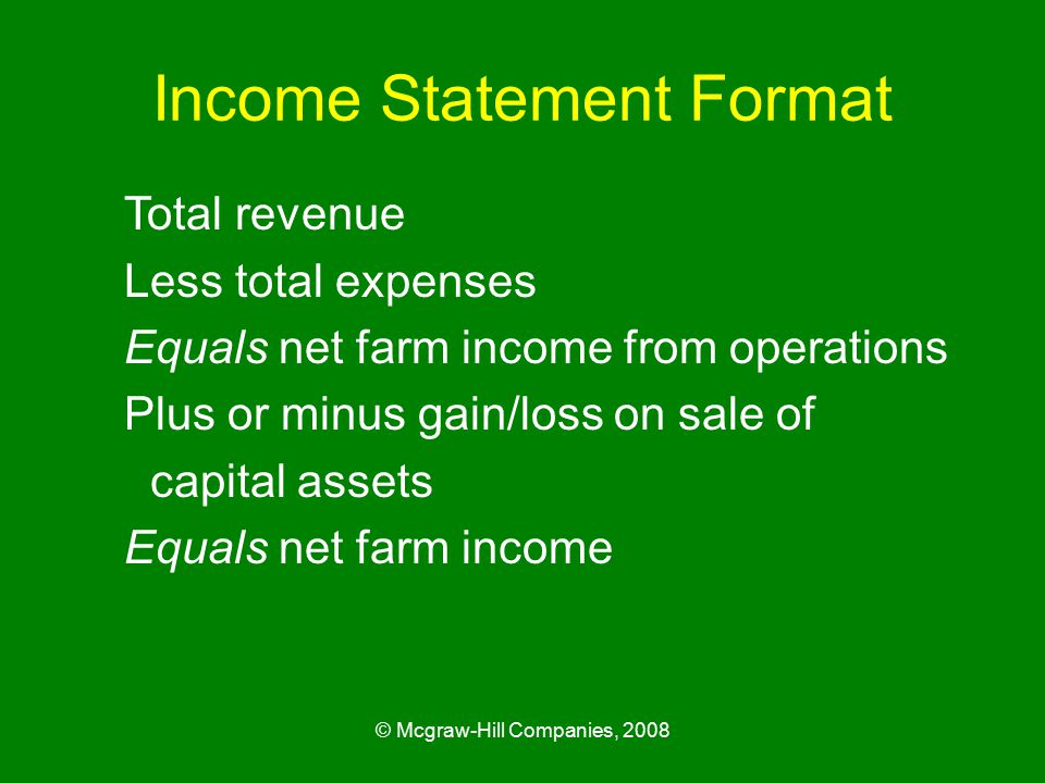 © Mcgraw-Hill Companies, 2008 Income Statement Format Total revenue Less total expenses Equals net farm income from operations Plus or minus gain/loss on sale of capital assets Equals net farm income