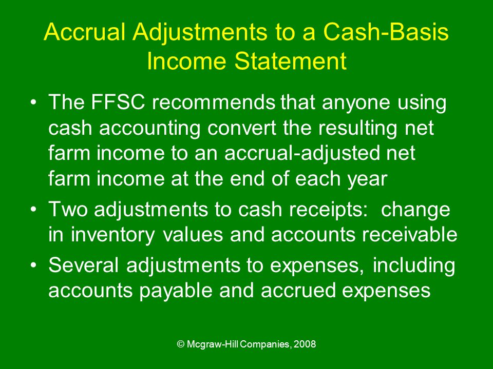 © Mcgraw-Hill Companies, 2008 Accrual Adjustments to a Cash-Basis Income Statement The FFSC recommends that anyone using cash accounting convert the resulting net farm income to an accrual-adjusted net farm income at the end of each year Two adjustments to cash receipts: change in inventory values and accounts receivable Several adjustments to expenses, including accounts payable and accrued expenses
