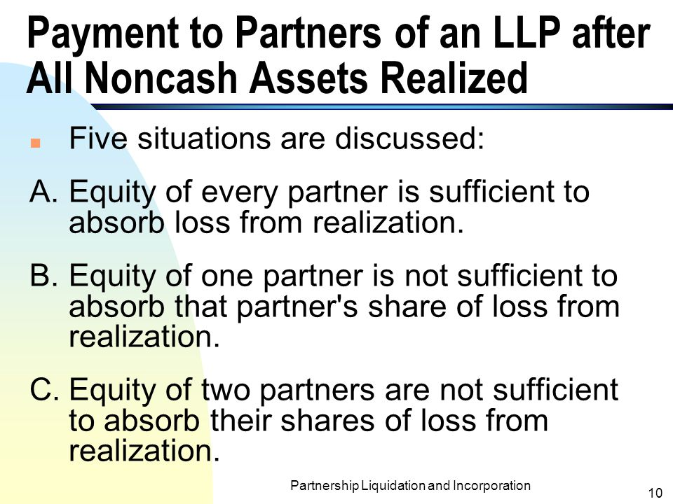 Partnership Liquidation and Incorporation 9 Distribution of Cash or Other Assets to Partners (contd.) n It is possible that partners are willing to receive assets other than cash for settlement.