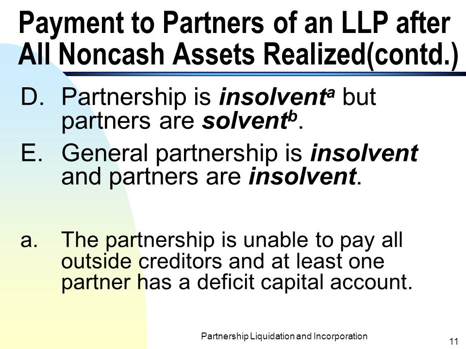 Partnership Liquidation and Incorporation 10 Payment to Partners of an LLP after All Noncash Assets Realized n Five situations are discussed: A.Equity of every partner is sufficient to absorb loss from realization.