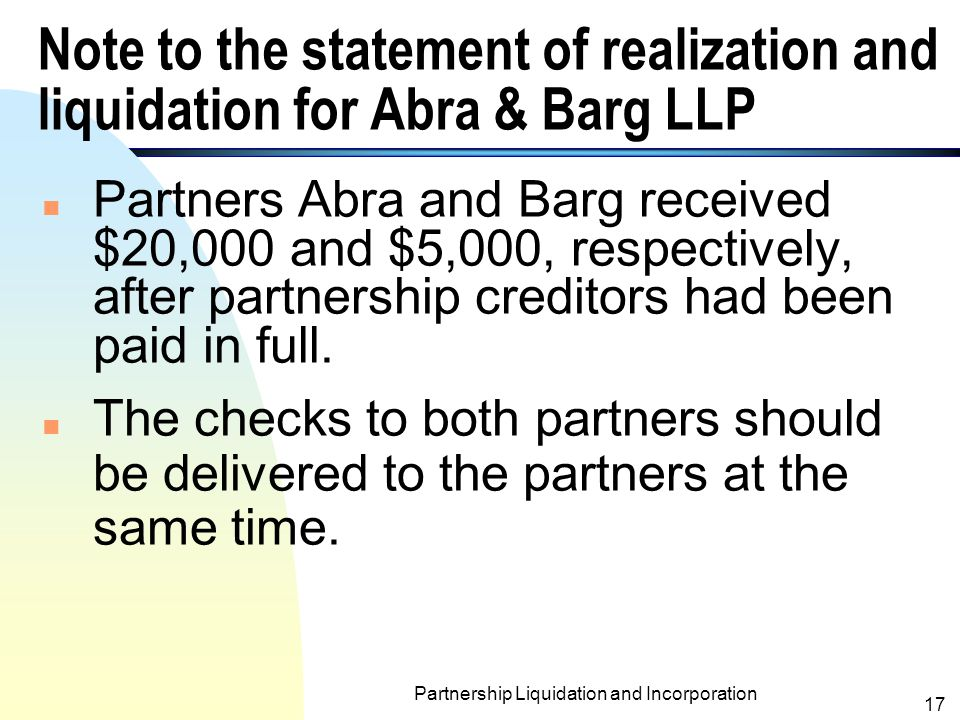 Partnership Liquidation and Incorporation 16 statement of realization and liquidation for Abra & Barg LLP AssetsPartner' Capital CashOtherLiabilities Barg, loan Abra(50%)Barg (50%) Balances before liquidation $10,000$75,000$20,000 $40,000$ 5,000 Realization of other assets at a loss of $40,000 35,000(75,000)(20,000) Balances $45,000$20,000 $(15,000) Payment to creditors (20,000) Balances $25,000$20,000 $(15,000) Offset Barg's capital deficit against Barg's loan (15,000)15,000 Balances $25,000$5,000$20,000$ -0- Payments to partners (25,000)(5,000)(20,000)$ -0-