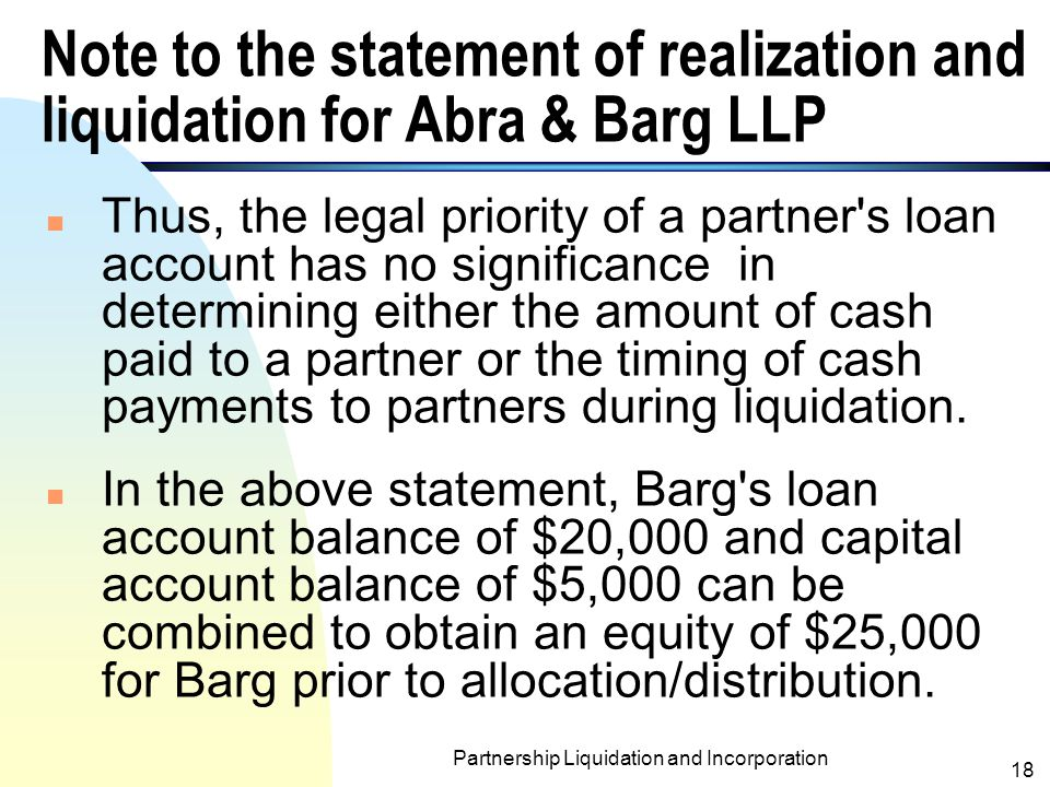 Partnership Liquidation and Incorporation 17 Note to the statement of realization and liquidation for Abra & Barg LLP n Partners Abra and Barg received $20,000 and $5,000, respectively, after partnership creditors had been paid in full.