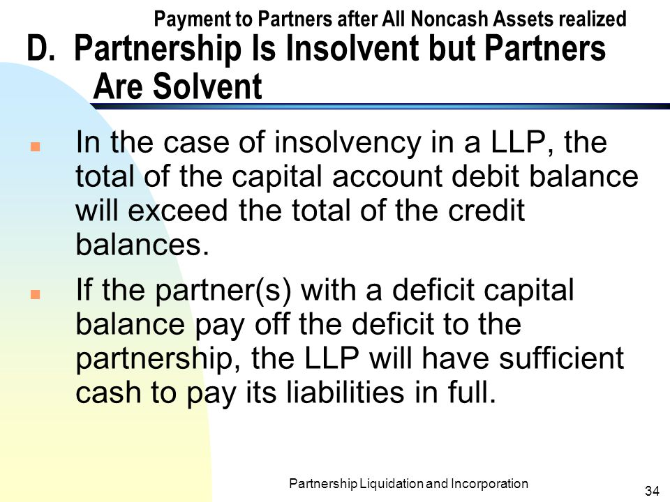 Partnership Liquidation and Incorporation 33 Exhibit: Computation of Cash Payments to Partners of Judd, Kamb, Long & Marx LLP – 8/15/1999 Partners' Capital Judd(10%)Kamb(20%)Long(30%)Marx(40%) Capital account balances before distribution of cash to partners $22,000$16,000$6,000$(24,000) Additional loss to Judd, Kamb, and Long if Marx's deficit is uncollectible (ratio of 10:20:30) (4,000)(8,000)(12,000)24,000 Balances$18,000$8,000$(6,000) Additional Loss to Judd and Kamb if Long's deficit is uncollectible (ratio of 10:20) (2,000)(4,000)6,000 Amounts that may be paid to partners $16,000$4,000