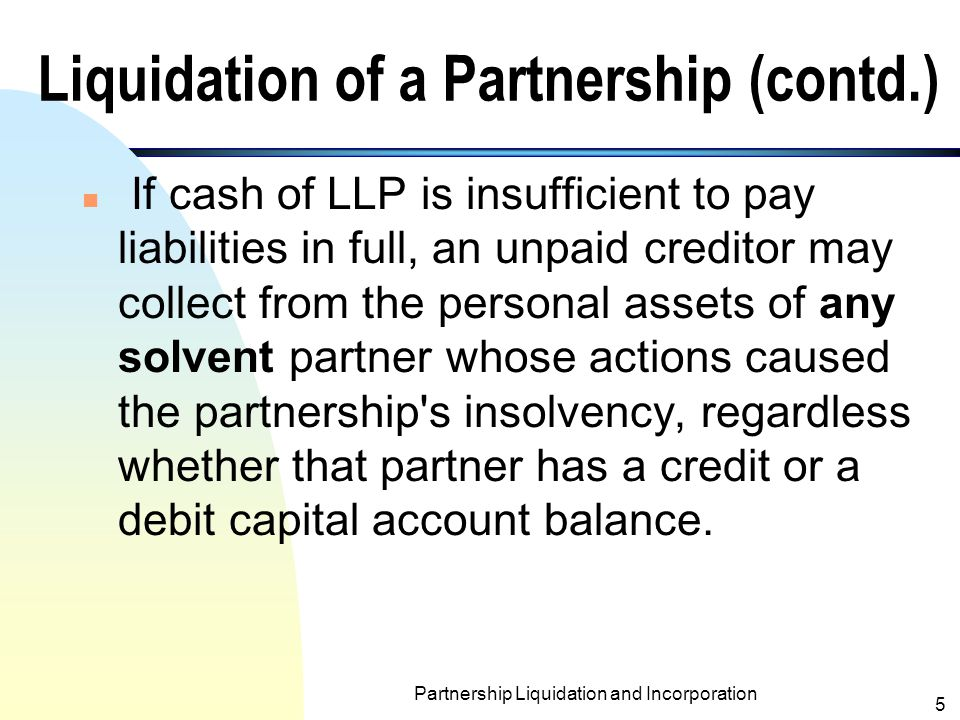Partnership Liquidation and Incorporation 4 Liquidation of a Partnership (contd.) n Any gains or losses resulting from the assets realization are divided among partners based on the income sharing ratio.