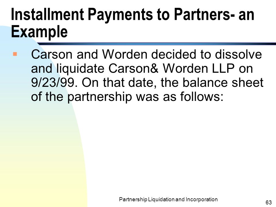 Partnership Liquidation and Incorporation 62 General Rules for Installment Payments to Partners (contd.)  When these installment payment rules are followed, the effect is to bring the equities of the partner to the income- sharing ratio as quickly as possible.