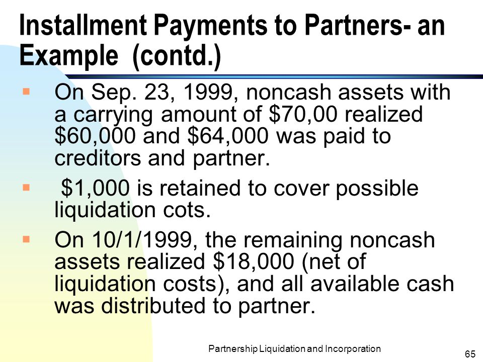 Partnership Liquidation and Incorporation 64 Installment Payments to Partners- an Example (contd.) AssetsLiabilities & Partners' Capital Cash$5,000Liabilities$15,000 Other assets100,000 Loan payable to Worden 10,000 Carson, capital60,000 Worden,capital20,000 Total$105,000Total$100,000 Carson &Worden LLP Balance Sheet Sep.