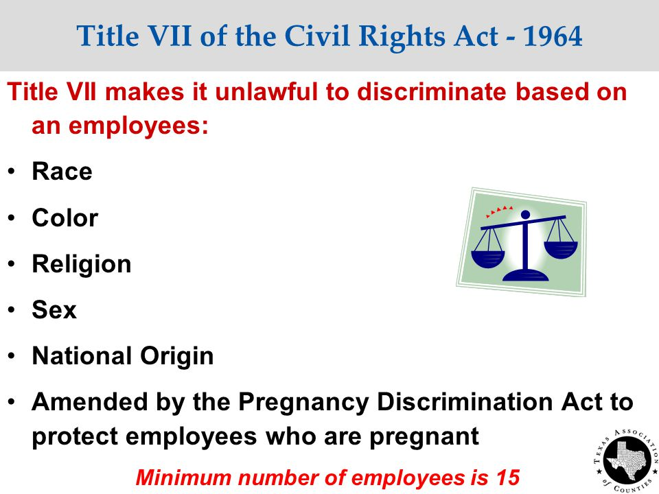 Title VII of the Civil Rights Act - 1964 Title VII makes it unlawful to discriminate based on an employees: Race Color Religion Sex National Origin Amended by the Pregnancy Discrimination Act to protect employees who are pregnant Minimum number of employees is 15