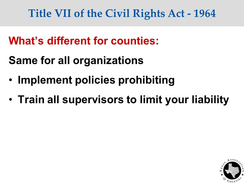 Title VII of the Civil Rights Act - 1964 What's different for counties: Same for all organizations Implement policies prohibiting Train all supervisors to limit your liability