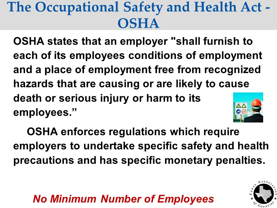 The Occupational Safety and Health Act - OSHA OSHA states that an employer shall furnish to each of its employees conditions of employment and a place of employment free from recognized hazards that are causing or are likely to cause death or serious injury or harm to its employees. OSHA enforces regulations which require employers to undertake specific safety and health precautions and has specific monetary penalties.