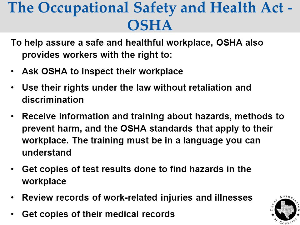 The Occupational Safety and Health Act - OSHA To help assure a safe and healthful workplace, OSHA also provides workers with the right to: Ask OSHA to inspect their workplace Use their rights under the law without retaliation and discrimination Receive information and training about hazards, methods to prevent harm, and the OSHA standards that apply to their workplace.