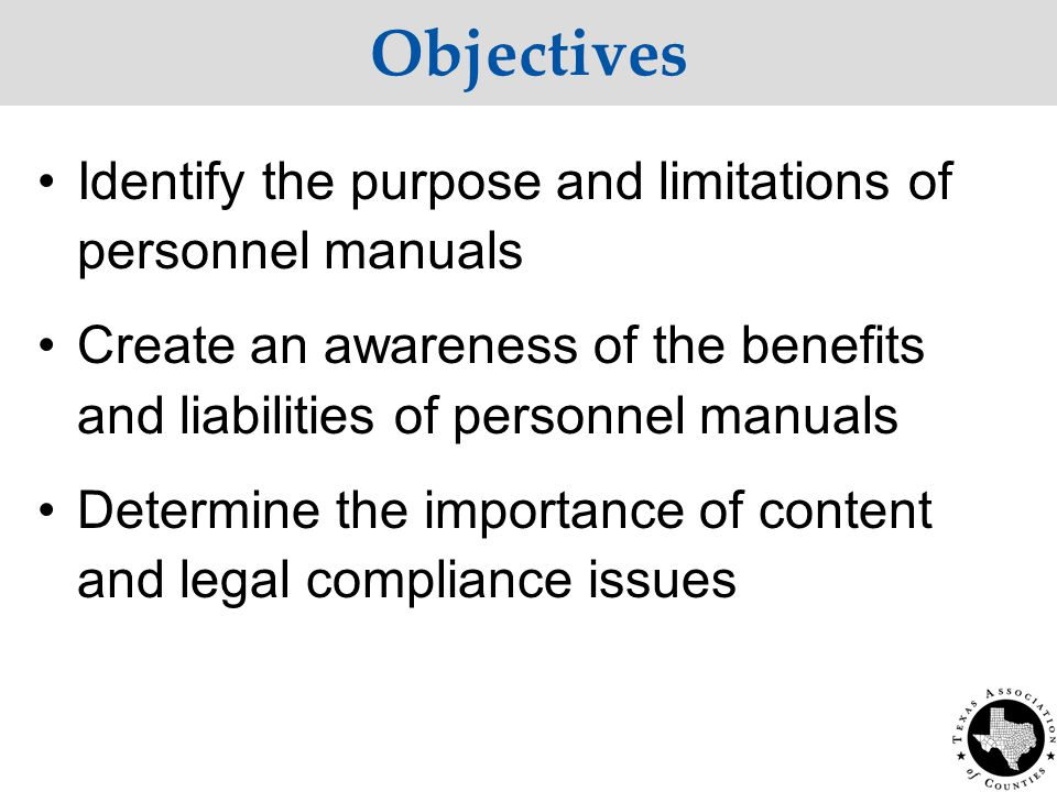 Objectives Identify the purpose and limitations of personnel manuals Create an awareness of the benefits and liabilities of personnel manuals Determine the importance of content and legal compliance issues