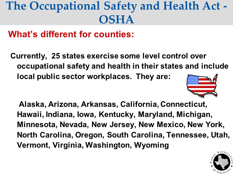 The Occupational Safety and Health Act - OSHA What's different for counties: Currently, 25 states exercise some level control over occupational safety and health in their states and include local public sector workplaces.