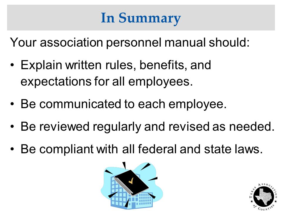 In Summary Your association personnel manual should: Explain written rules, benefits, and expectations for all employees.
