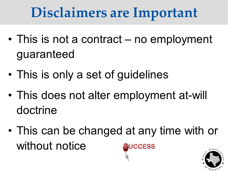 Disclaimers are Important This is not a contract – no employment guaranteed This is only a set of guidelines This does not alter employment at-will doctrine This can be changed at any time with or without notice