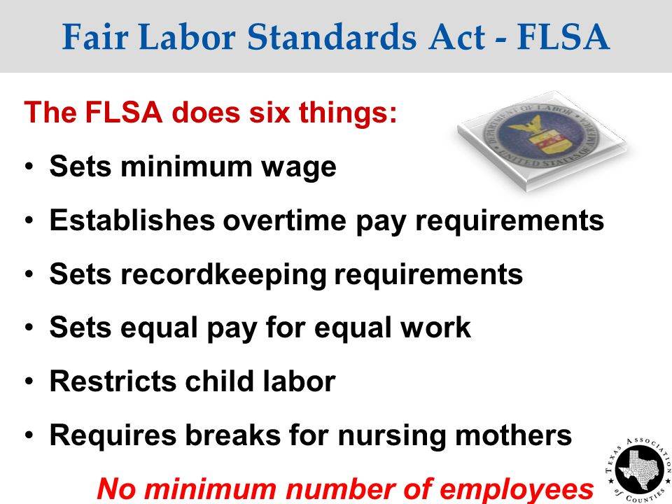 Fair Labor Standards Act - FLSA The FLSA does six things: Sets minimum wage Establishes overtime pay requirements Sets recordkeeping requirements Sets equal pay for equal work Restricts child labor Requires breaks for nursing mothers No minimum number of employees