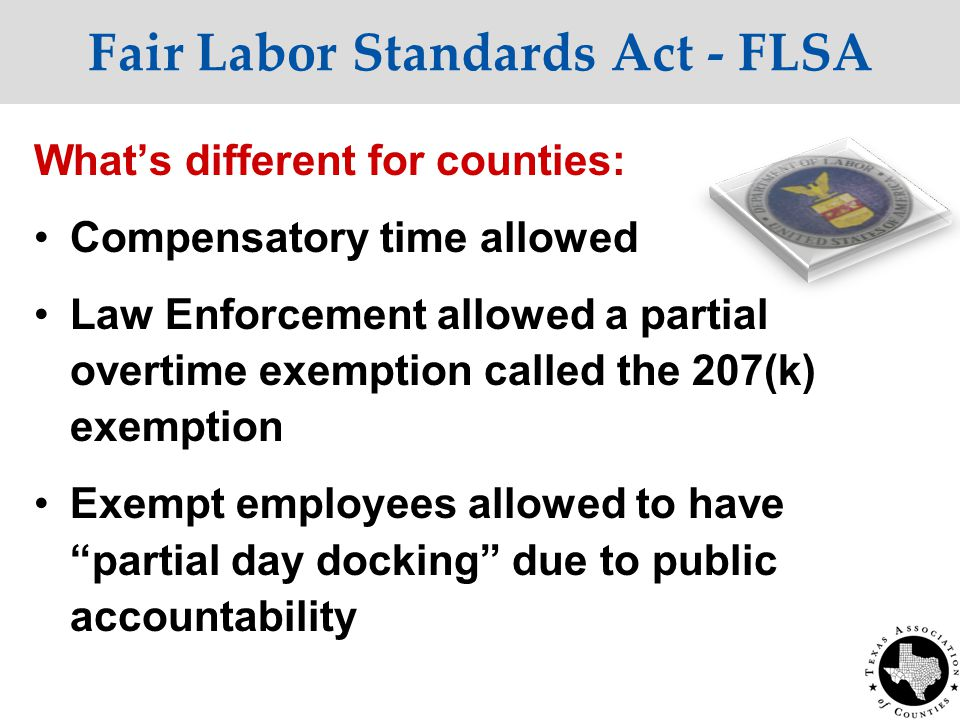 Fair Labor Standards Act - FLSA What's different for counties: Compensatory time allowed Law Enforcement allowed a partial overtime exemption called the 207(k) exemption Exempt employees allowed to have partial day docking due to public accountability