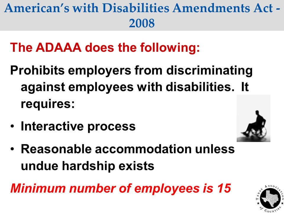 American's with Disabilities Amendments Act - 2008 The ADAAA does the following: Prohibits employers from discriminating against employees with disabilities.