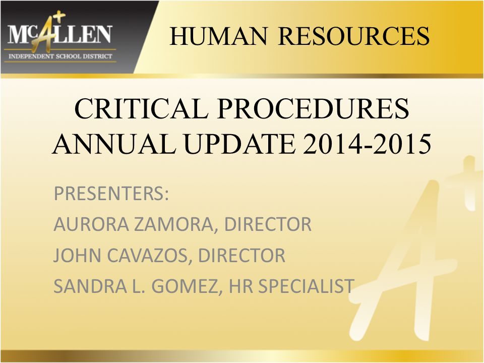 CRITICAL PROCEDURES ANNUAL UPDATE 2014-2015 PRESENTERS: AURORA ZAMORA, DIRECTOR JOHN CAVAZOS, DIRECTOR SANDRA L.