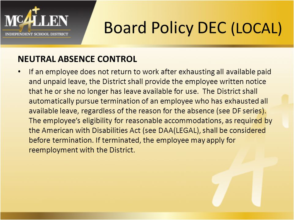 Board Policy DEC (LOCAL) NEUTRAL ABSENCE CONTROL If an employee does not return to work after exhausting all available paid and unpaid leave, the District shall provide the employee written notice that he or she no longer has leave available for use.