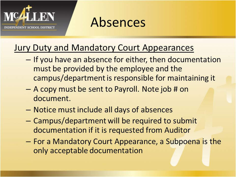 Absences Jury Duty and Mandatory Court Appearances – If you have an absence for either, then documentation must be provided by the employee and the campus/department is responsible for maintaining it – A copy must be sent to Payroll.