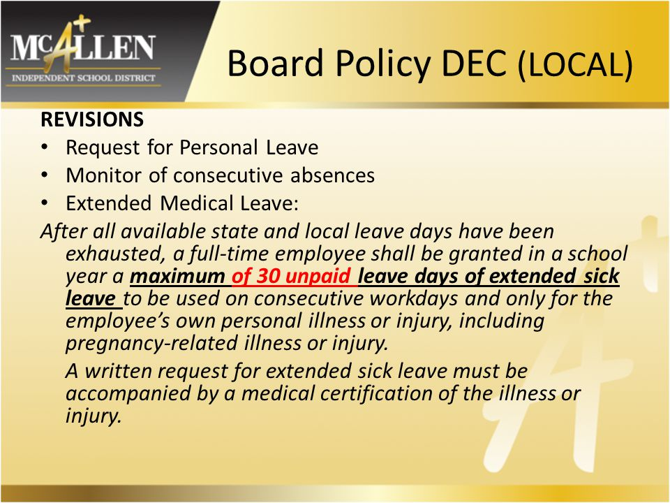 Board Policy DEC (LOCAL) REVISIONS Request for Personal Leave Monitor of consecutive absences Extended Medical Leave: After all available state and local leave days have been exhausted, a full-time employee shall be granted in a school year a maximum of 30 unpaid leave days of extended sick leave to be used on consecutive workdays and only for the employee's own personal illness or injury, including pregnancy-related illness or injury.
