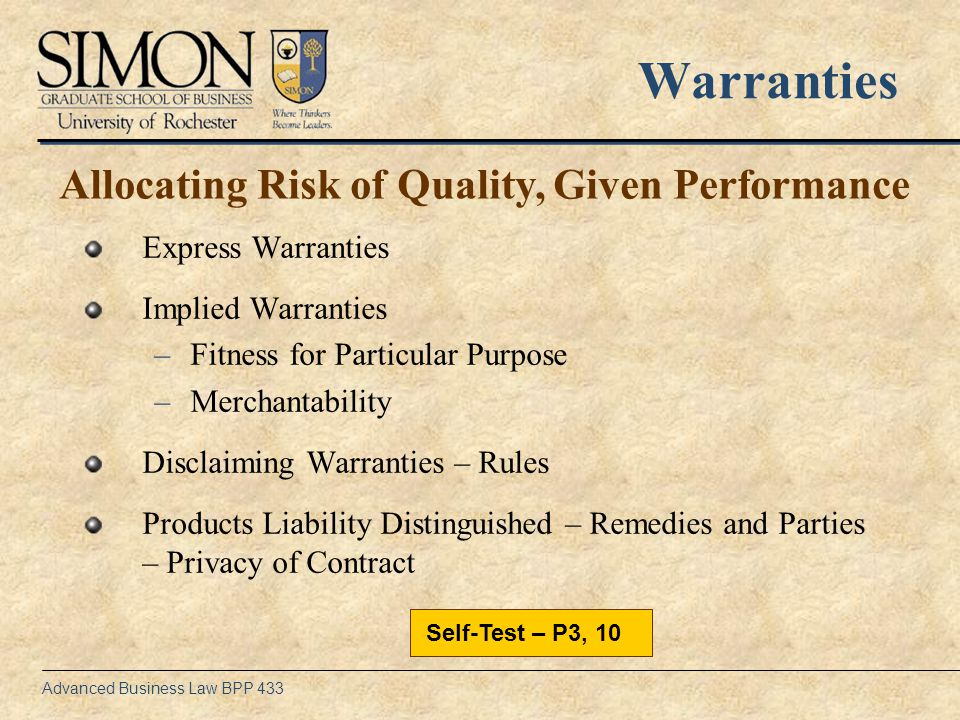 Advanced Business Law BPP 433 Warranties Express Warranties Implied Warranties –Fitness for Particular Purpose –Merchantability Disclaiming Warranties – Rules Products Liability Distinguished – Remedies and Parties – Privacy of Contract Allocating Risk of Quality, Given Performance Self-Test – P3, 10