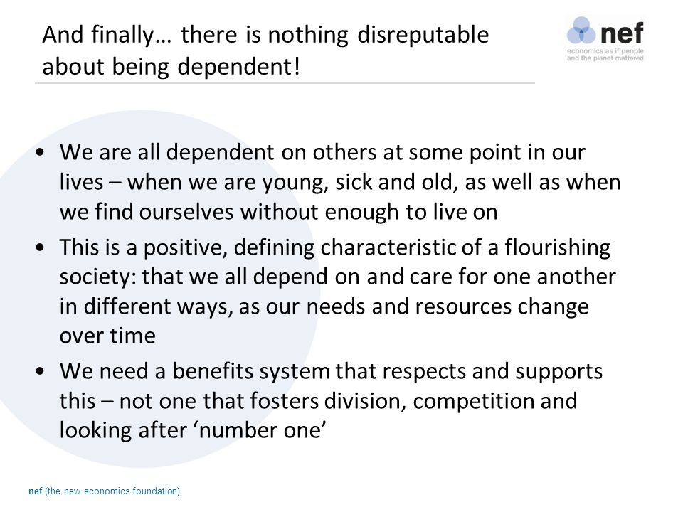 nef (the new economics foundation) And finally… there is nothing disreputable about being dependent.
