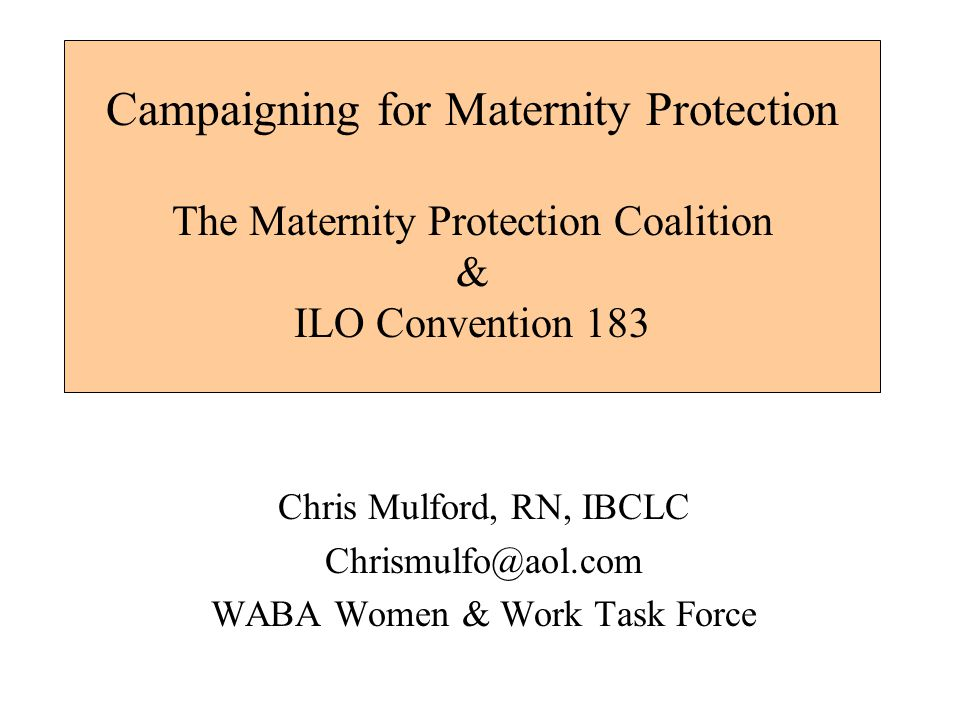 Campaigning for Maternity Protection The Maternity Protection Coalition & ILO Convention 183 Chris Mulford, RN, IBCLC Chrismulfo@aol.com WABA Women & Work Task Force