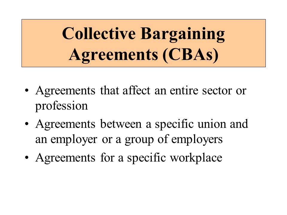 Collective Bargaining Agreements (CBAs) Agreements that affect an entire sector or profession Agreements between a specific union and an employer or a group of employers Agreements for a specific workplace