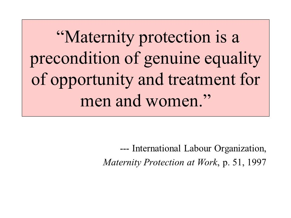 Maternity protection is a precondition of genuine equality of opportunity and treatment for men and women. --- International Labour Organization, Maternity Protection at Work, p.