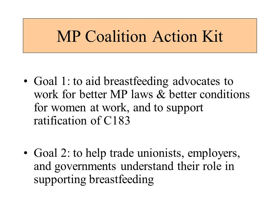 MP Coalition Action Kit Goal 1: to aid breastfeeding advocates to work for better MP laws & better conditions for women at work, and to support ratification of C183 Goal 2: to help trade unionists, employers, and governments understand their role in supporting breastfeeding