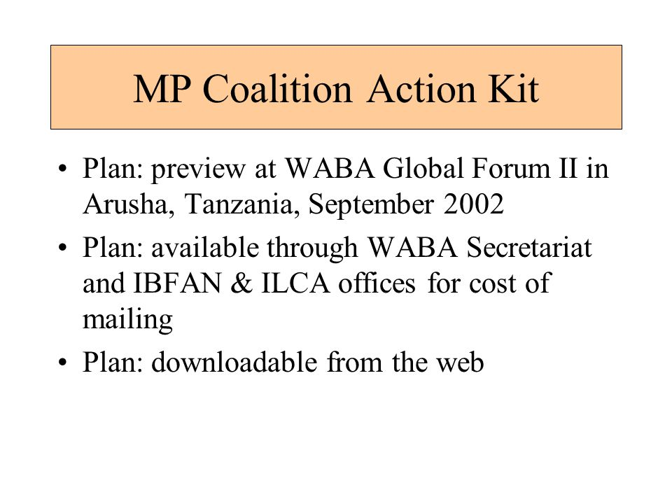 MP Coalition Action Kit Plan: preview at WABA Global Forum II in Arusha, Tanzania, September 2002 Plan: available through WABA Secretariat and IBFAN & ILCA offices for cost of mailing Plan: downloadable from the web