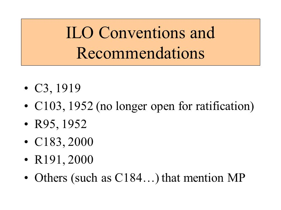 ILO Conventions and Recommendations C3, 1919 C103, 1952 (no longer open for ratification) R95, 1952 C183, 2000 R191, 2000 Others (such as C184…) that mention MP