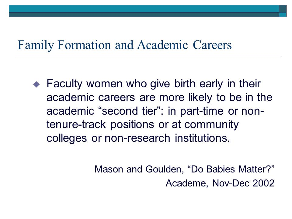 Family Formation and Academic Careers  Faculty women who give birth early in their academic careers are more likely to be in the academic second tier : in part-time or non- tenure-track positions or at community colleges or non-research institutions.