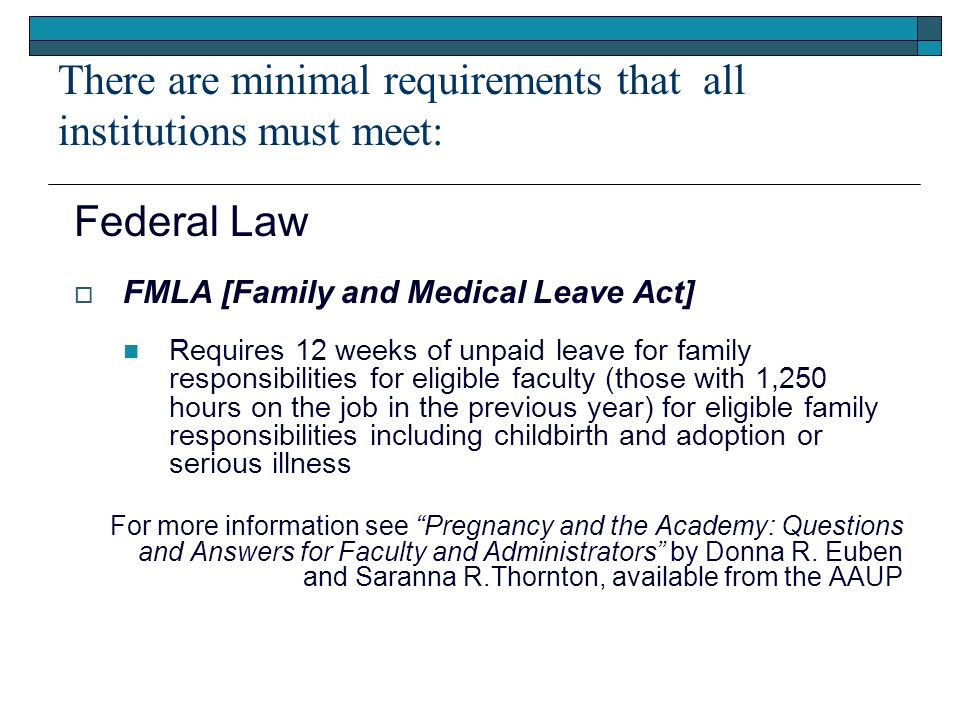 There are minimal requirements that all institutions must meet: Federal Law  FMLA [Family and Medical Leave Act] Requires 12 weeks of unpaid leave for family responsibilities for eligible faculty (those with 1,250 hours on the job in the previous year) for eligible family responsibilities including childbirth and adoption or serious illness For more information see Pregnancy and the Academy: Questions and Answers for Faculty and Administrators by Donna R.