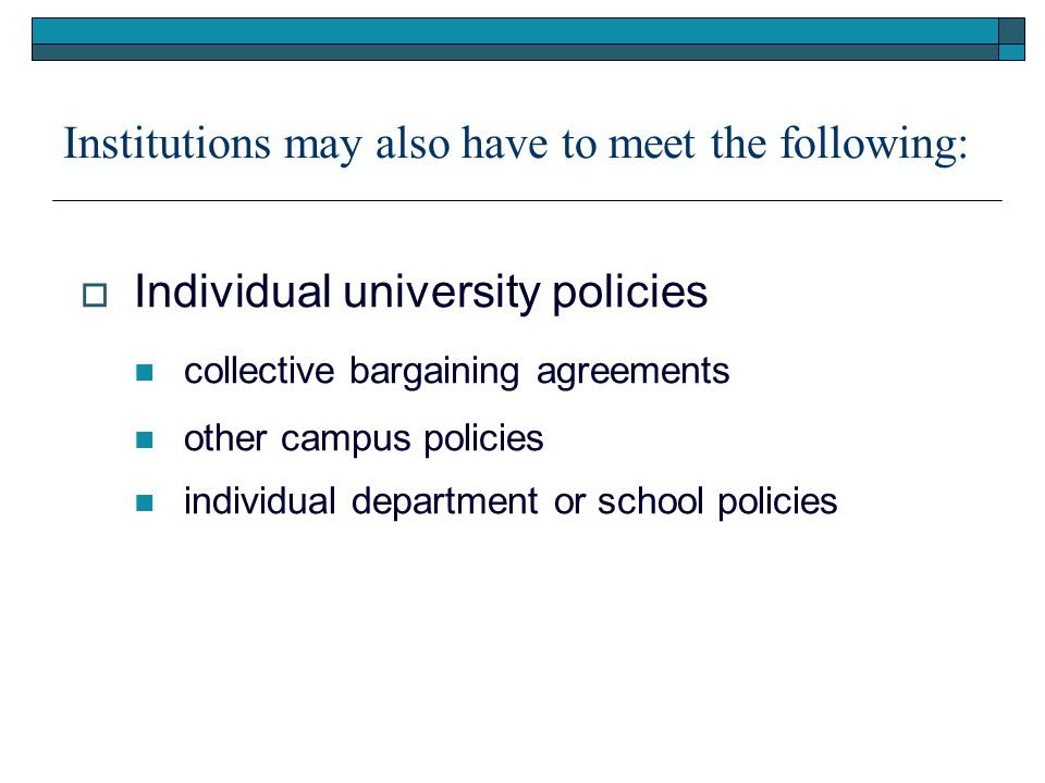 Institutions may also have to meet the following:  Individual university policies collective bargaining agreements other campus policies individual department or school policies