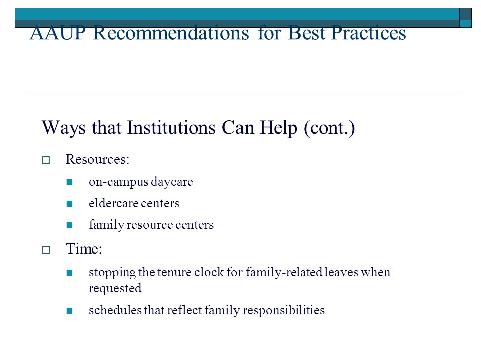 AAUP Recommendations for Best Practices Ways that Institutions Can Help (cont.)  Resources: on-campus daycare eldercare centers family resource centers  Time: stopping the tenure clock for family-related leaves when requested schedules that reflect family responsibilities