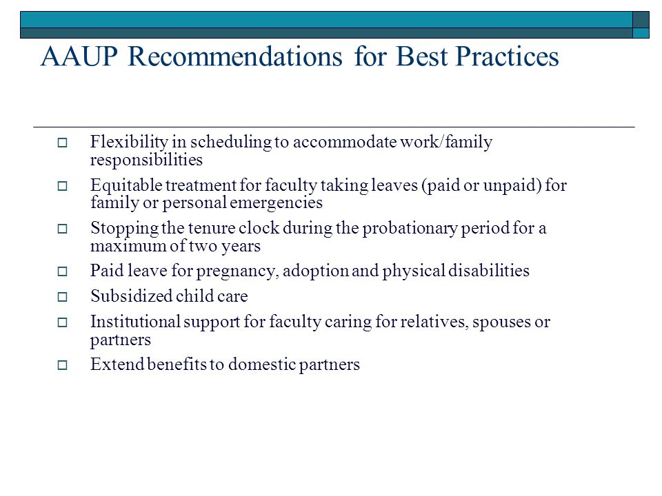 AAUP Recommendations for Best Practices Ways that Institutions Can Help (cont.)  Flexibility in scheduling to accommodate work/family responsibilities  Equitable treatment for faculty taking leaves (paid or unpaid) for family or personal emergencies  Stopping the tenure clock during the probationary period for a maximum of two years  Paid leave for pregnancy, adoption and physical disabilities  Subsidized child care  Institutional support for faculty caring for relatives, spouses or partners  Extend benefits to domestic partners
