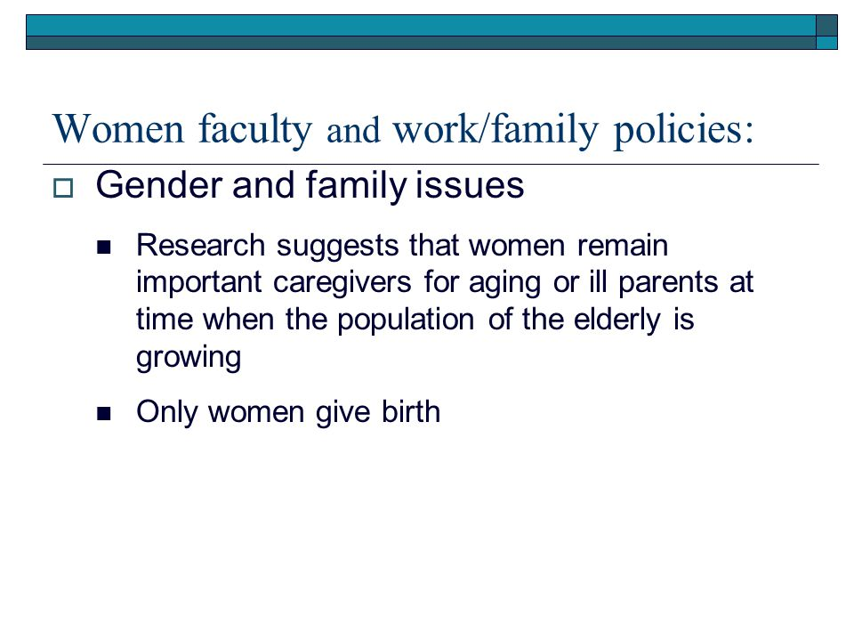 Women faculty and work/family policies:  Gender and family issues Research suggests that women remain important caregivers for aging or ill parents at time when the population of the elderly is growing Only women give birth