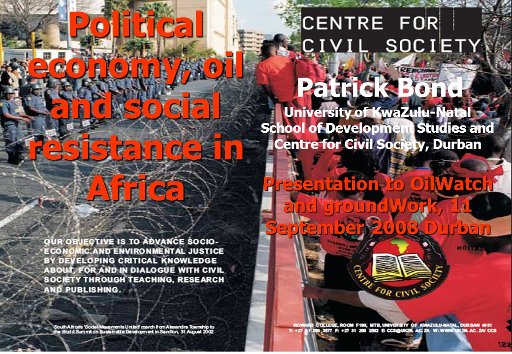 Political economy, oil and social resistance in Africa Patrick Bond University of KwaZulu-Natal School of Development Studies and Centre for Civil Society, Durban Presentation to OilWatch and groundWork, 11 September 2008 Durban