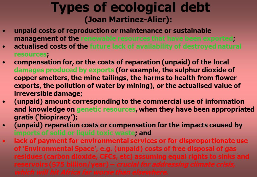 Types of ecological debt (Joan Martinez-Alier): unpaid costs of reproduction or maintenance or sustainable management of the renewable resources that have been exported; actualised costs of the future lack of availability of destroyed natural resources; compensation for, or the costs of reparation (unpaid) of the local damages produced by exports (for example, the sulphur dioxide of copper smelters, the mine tailings, the harms to health from flower exports, the pollution of water by mining), or the actualised value of irreversible damage; (unpaid) amount corresponding to the commercial use of information and knowledge on genetic resources, when they have been appropriated gratis ('biopiracy'); (unpaid) reparation costs or compensation for the impacts caused by imports of solid or liquid toxic waste; and lack of payment for environmental services or for disproportionate use of 'Environmental Space', e.g.