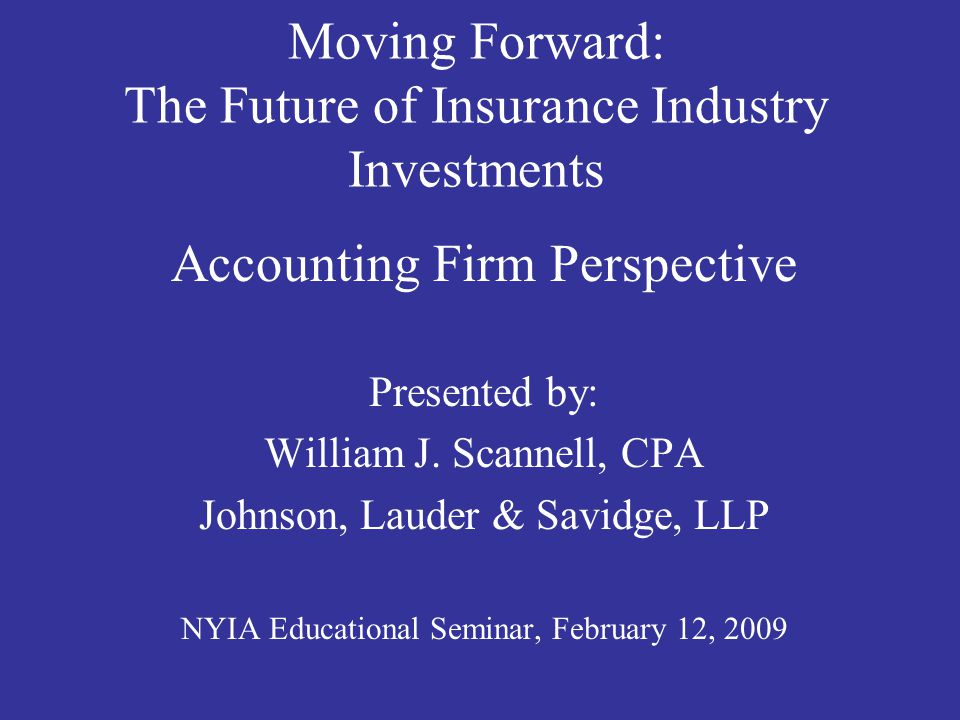 Moving Forward: The Future of Insurance Industry Investments Accounting Firm Perspective Presented by: William J.