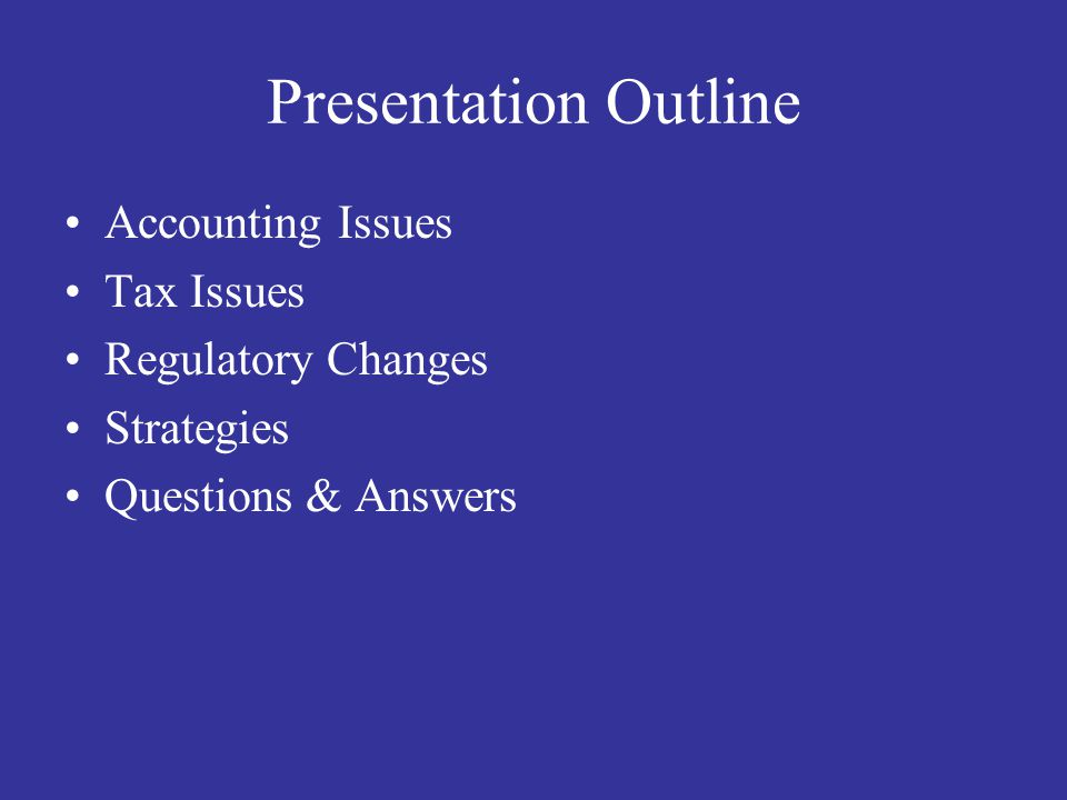 Presentation Outline Accounting Issues Tax Issues Regulatory Changes Strategies Questions & Answers